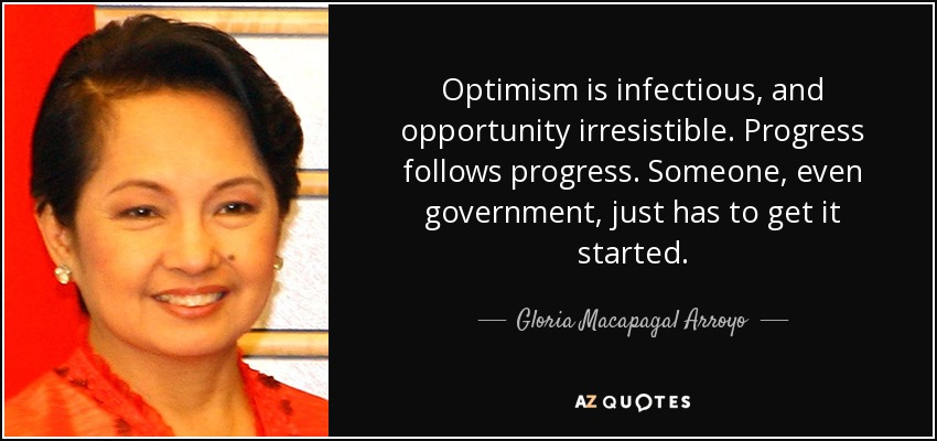 Optimism is infectious, and opportunity irresistible. Progress follows progress. Someone, even government, just has to get it started. - Gloria Macapagal Arroyo