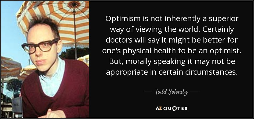 Optimism is not inherently a superior way of viewing the world. Certainly doctors will say it might be better for one's physical health to be an optimist. But, morally speaking it may not be appropriate in certain circumstances. - Todd Solondz