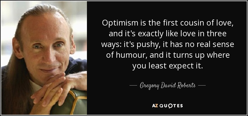 Optimism is the first cousin of love, and it's exactly like love in three ways: it's pushy, it has no real sense of humour, and it turns up where you least expect it. - Gregory David Roberts