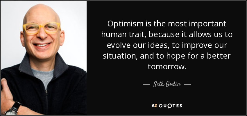 Optimism is the most important human trait, because it allows us to evolve our ideas, to improve our situation, and to hope for a better tomorrow. - Seth Godin