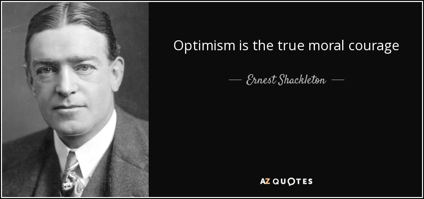 Optimism is the true moral courage - Ernest Shackleton