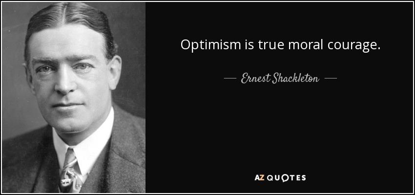 Optimism is true moral courage. - Ernest Shackleton