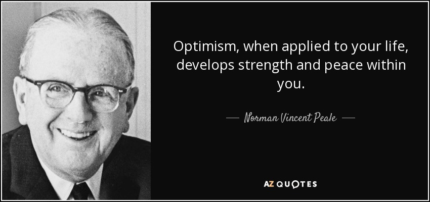 Optimism, when applied to your life, develops strength and peace within you. - Norman Vincent Peale