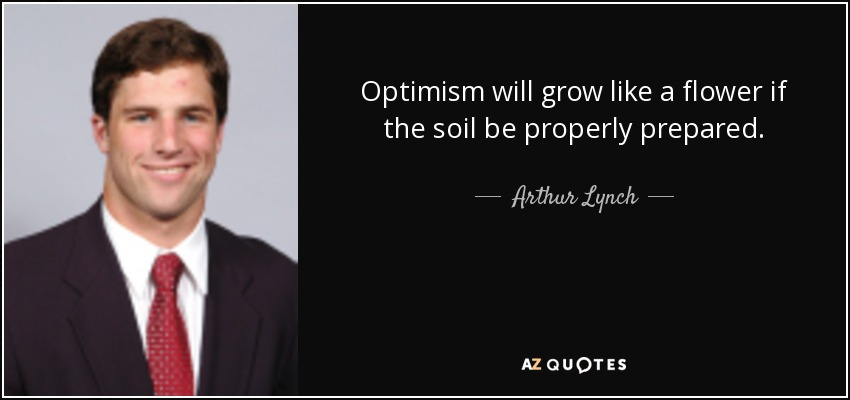 Optimism will grow like a flower if the soil be properly prepared. - Arthur Lynch