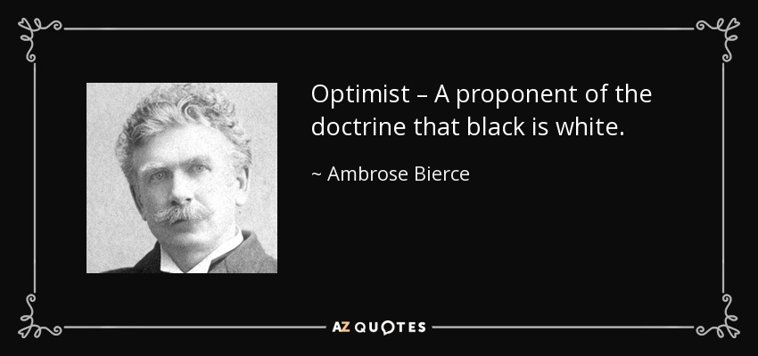 Optimist – A proponent of the doctrine that black is white. - Ambrose Bierce