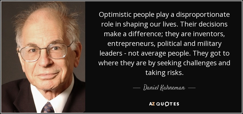 Optimistic people play a disproportionate role in shaping our lives. Their decisions make a difference; they are inventors, entrepreneurs, political and military leaders - not average people. They got to where they are by seeking challenges and taking risks. - Daniel Kahneman