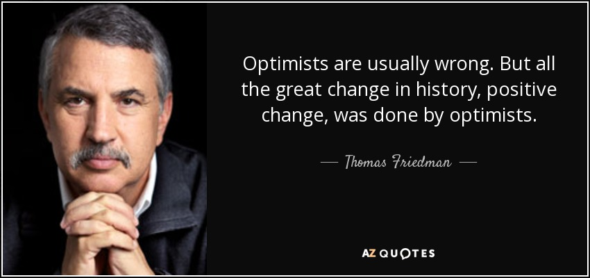 Optimists are usually wrong. But all the great change in history, positive change, was done by optimists. - Thomas Friedman
