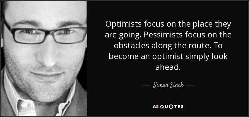 Optimists focus on the place they are going. Pessimists focus on the obstacles along the route. To become an optimist simply look ahead. - Simon Sinek