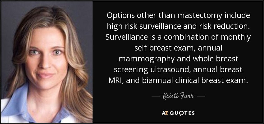 Options other than mastectomy include high risk surveillance and risk reduction. Surveillance is a combination of monthly self breast exam, annual mammography and whole breast screening ultrasound, annual breast MRI, and biannual clinical breast exam. - Kristi Funk