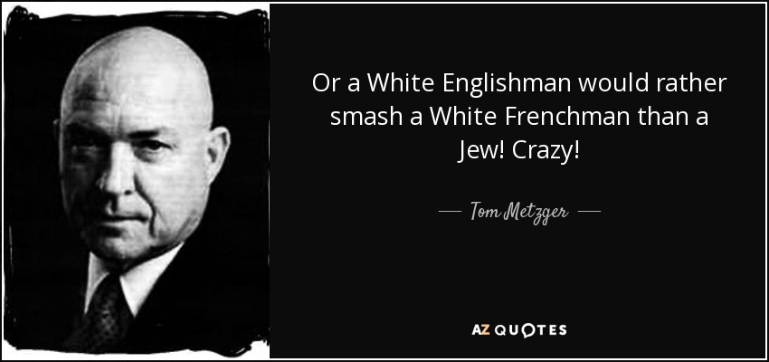 Or a White Englishman would rather smash a White Frenchman than a Jew! Crazy! - Tom Metzger