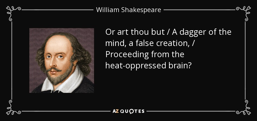 Or art thou but / A dagger of the mind, a false creation, / Proceeding from the heat-oppressed brain? - William Shakespeare