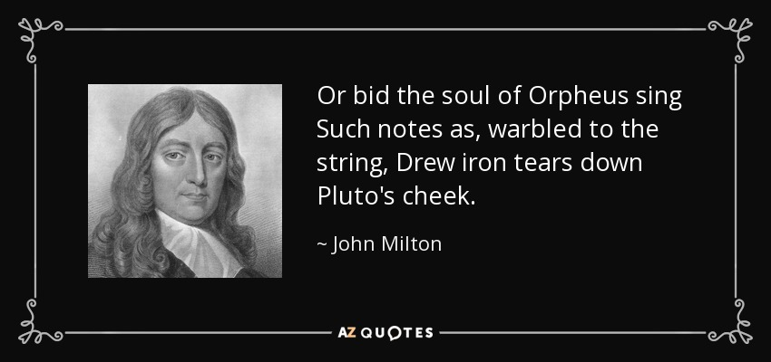 Or bid the soul of Orpheus sing Such notes as, warbled to the string, Drew iron tears down Pluto's cheek. - John Milton