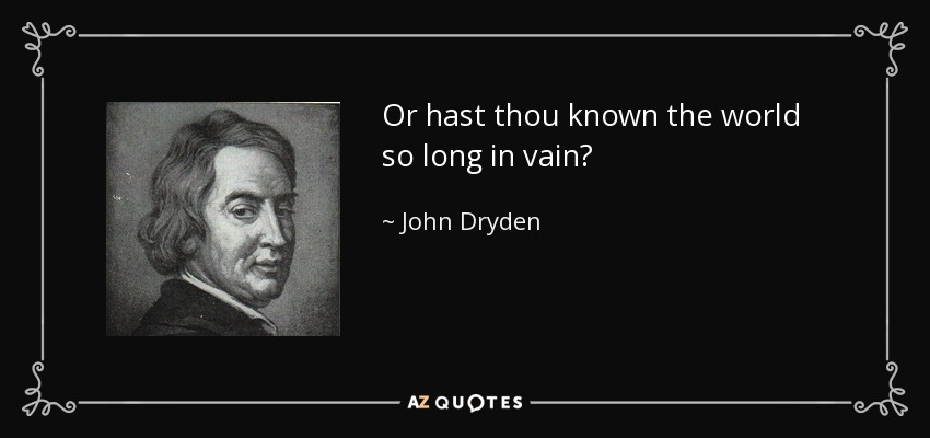 Or hast thou known the world so long in vain? - John Dryden