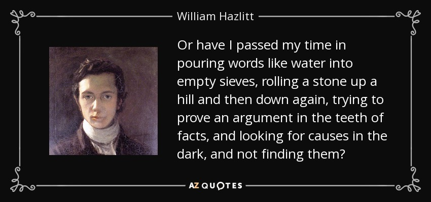 Or have I passed my time in pouring words like water into empty sieves, rolling a stone up a hill and then down again, trying to prove an argument in the teeth of facts, and looking for causes in the dark, and not finding them? - William Hazlitt