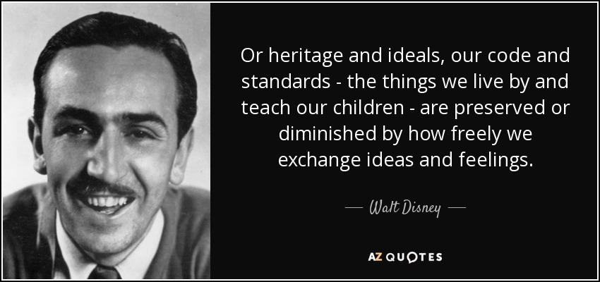 Or heritage and ideals, our code and standards - the things we live by and teach our children - are preserved or diminished by how freely we exchange ideas and feelings. - Walt Disney