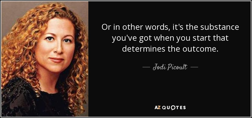Or in other words, it's the substance you've got when you start that determines the outcome. - Jodi Picoult