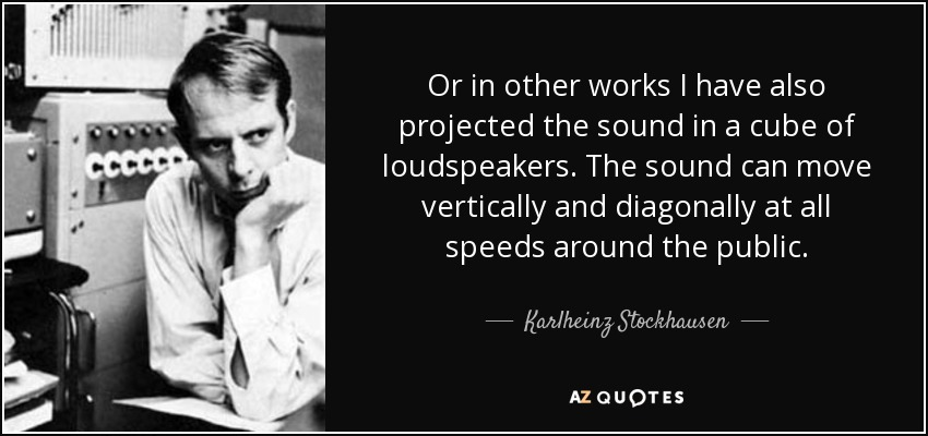 Or in other works I have also projected the sound in a cube of loudspeakers. The sound can move vertically and diagonally at all speeds around the public. - Karlheinz Stockhausen