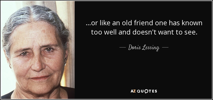 ...or like an old friend one has known too well and doesn't want to see. - Doris Lessing
