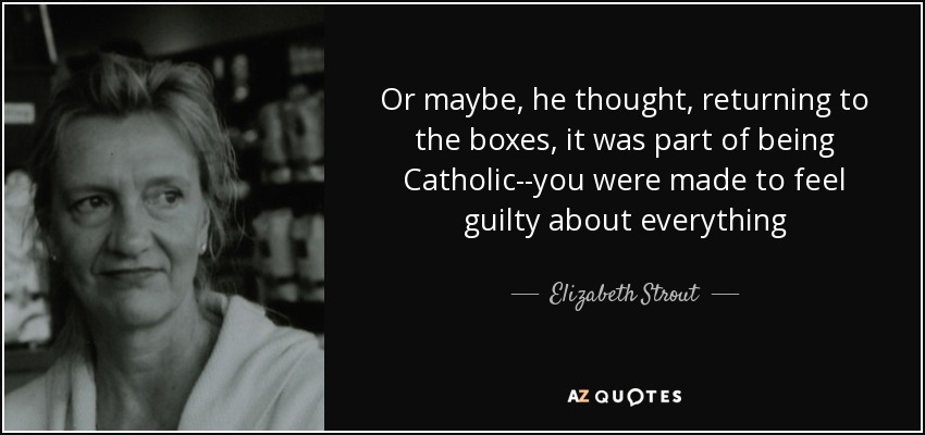 Or maybe, he thought, returning to the boxes, it was part of being Catholic--you were made to feel guilty about everything - Elizabeth Strout