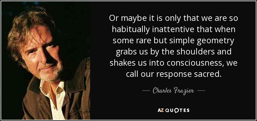 Or maybe it is only that we are so habitually inattentive that when some rare but simple geometry grabs us by the shoulders and shakes us into consciousness, we call our response sacred. - Charles Frazier