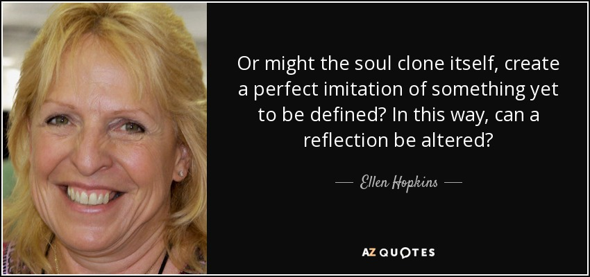 Or might the soul clone itself, create a perfect imitation of something yet to be defined? In this way, can a reflection be altered? - Ellen Hopkins