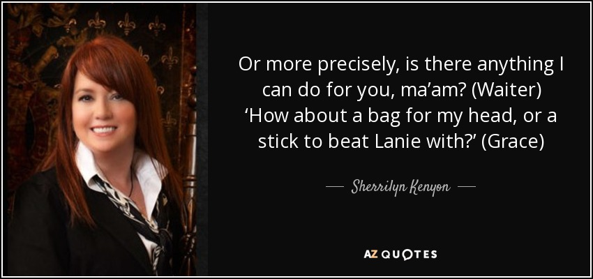 Or more precisely, is there anything I can do for you, ma'am? (Waiter) 'How about a bag for my head, or a stick to beat Lanie with?' (Grace) - Sherrilyn Kenyon