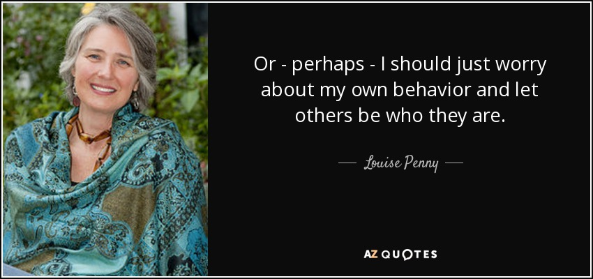 Or - perhaps - I should just worry about my own behavior and let others be who they are. - Louise Penny