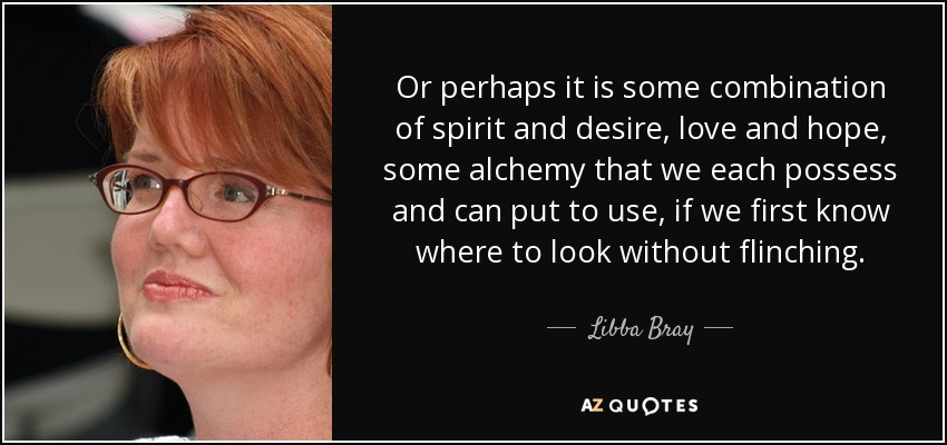 Or perhaps it is some combination of spirit and desire, love and hope, some alchemy that we each possess and can put to use, if we first know where to look without flinching. - Libba Bray