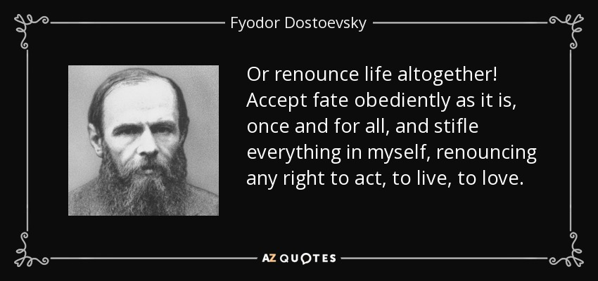 Or renounce life altogether! Accept fate obediently as it is, once and for all, and stifle everything in myself, renouncing any right to act, to live, to love. - Fyodor Dostoevsky