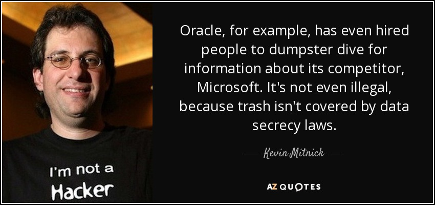 Oracle, for example, has even hired people to dumpster dive for information about its competitor, Microsoft. It's not even illegal, because trash isn't covered by data secrecy laws. - Kevin Mitnick