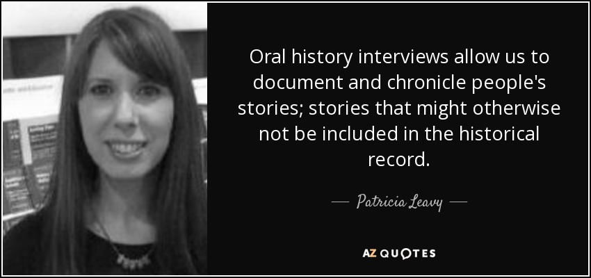 Oral history interviews allow us to document and chronicle people's stories; stories that might otherwise not be included in the historical record. - Patricia Leavy