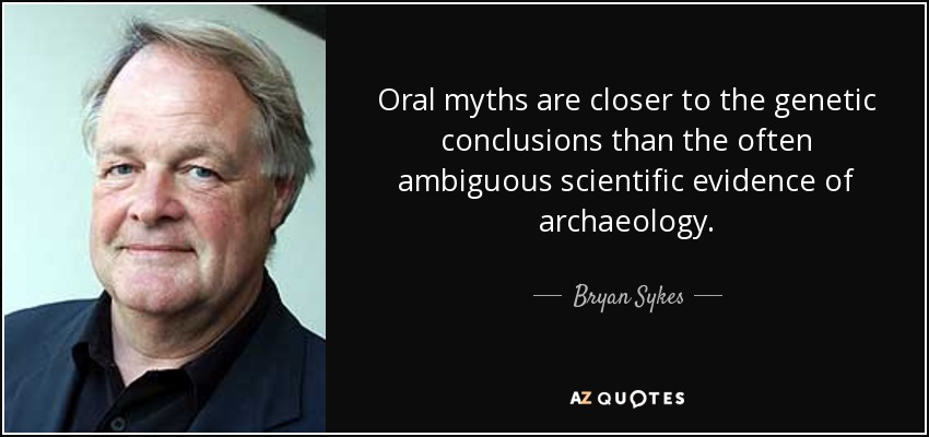Oral myths are closer to the genetic conclusions than the often ambiguous scientific evidence of archaeology. - Bryan Sykes