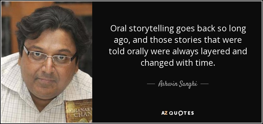 Oral storytelling goes back so long ago, and those stories that were told orally were always layered and changed with time. - Ashwin Sanghi