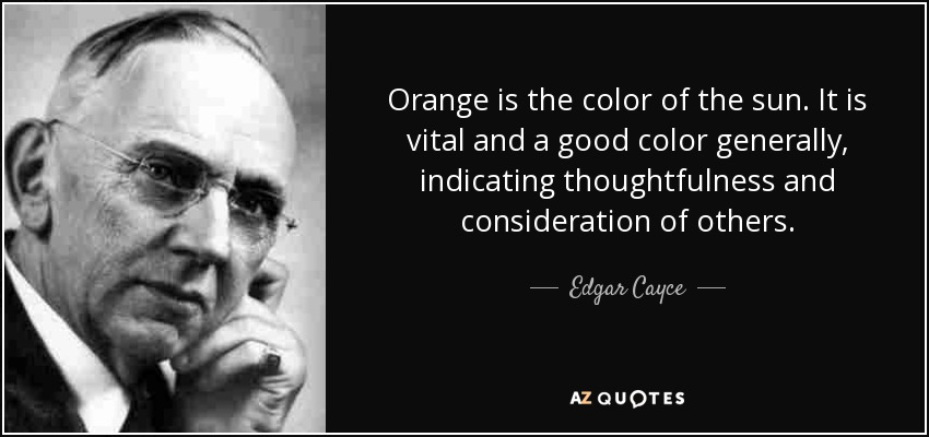 Orange is the color of the sun. It is vital and a good color generally, indicating thoughtfulness and consideration of others. - Edgar Cayce