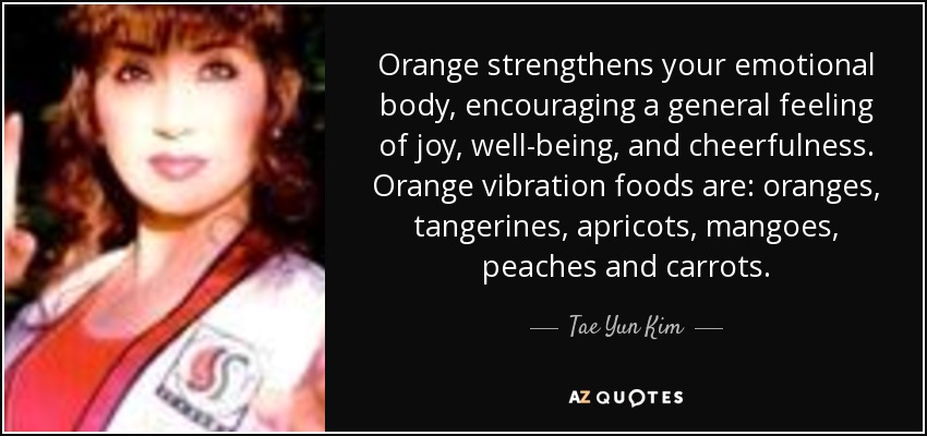 Orange strengthens your emotional body, encouraging a general feeling of joy, well-being, and cheerfulness. Orange vibration foods are: oranges, tangerines, apricots, mangoes, peaches and carrots. - Tae Yun Kim