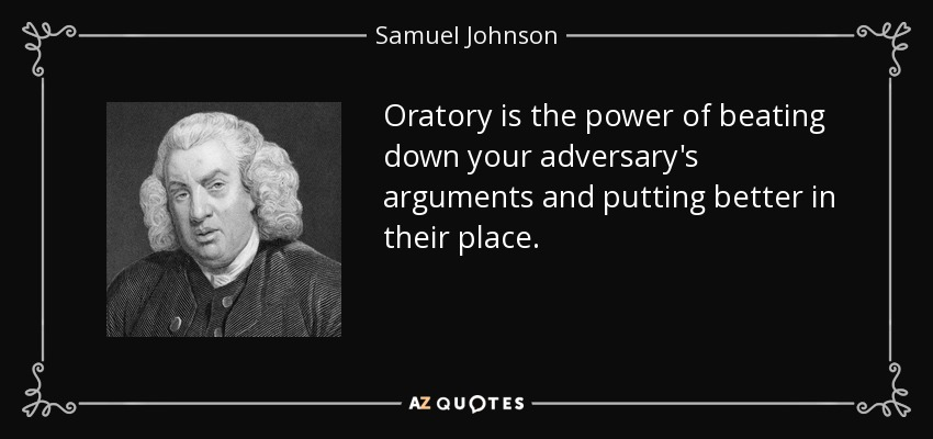 Oratory is the power of beating down your adversary's arguments and putting better in their place. - Samuel Johnson