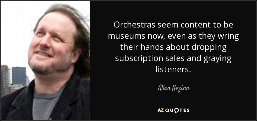 Orchestras seem content to be museums now, even as they wring their hands about dropping subscription sales and graying listeners. - Allan Kozinn
