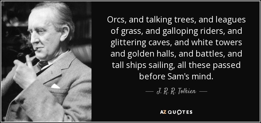 Orcs, and talking trees, and leagues of grass, and galloping riders, and glittering caves, and white towers and golden halls, and battles, and tall ships sailing, all these passed before Sam's mind. - J. R. R. Tolkien