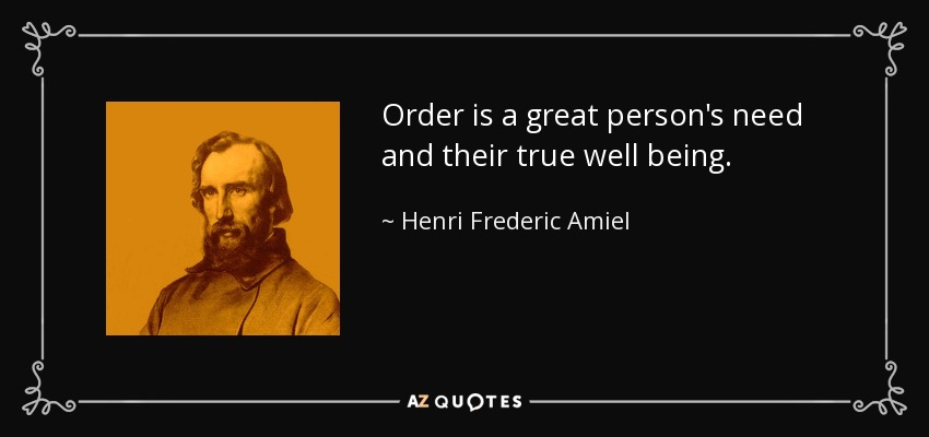 Order is a great person's need and their true well being. - Henri Frederic Amiel