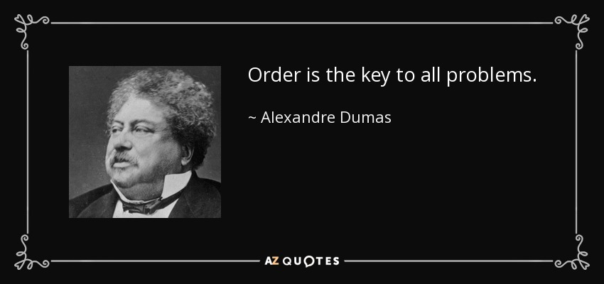 Order is the key to all problems. - Alexandre Dumas