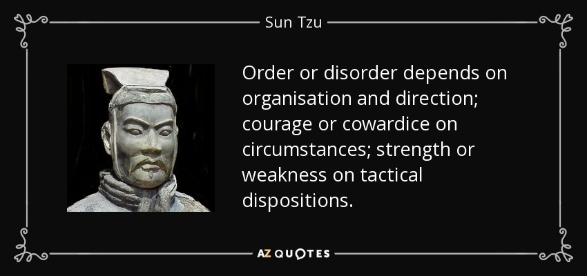 Order or disorder depends on organisation and direction; courage or cowardice on circumstances; strength or weakness on tactical dispositions. - Sun Tzu