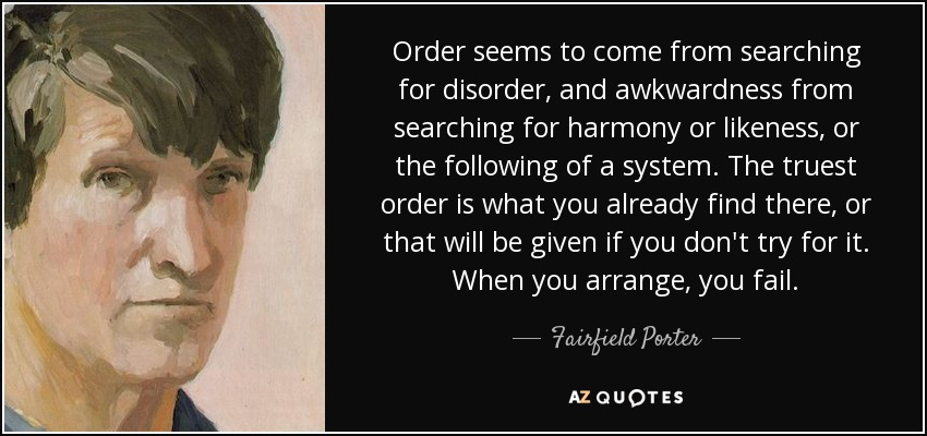 Order seems to come from searching for disorder, and awkwardness from searching for harmony or likeness, or the following of a system. The truest order is what you already find there, or that will be given if you don't try for it. When you arrange, you fail. - Fairfield Porter