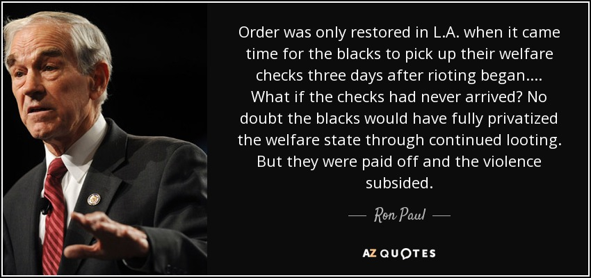 Order was only restored in L.A. when it came time for the blacks to pick up their welfare checks three days after rioting began. ... What if the checks had never arrived? No doubt the blacks would have fully privatized the welfare state through continued looting. But they were paid off and the violence subsided. - Ron Paul