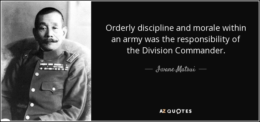 Orderly discipline and morale within an army was the responsibility of the Division Commander. - Iwane Matsui