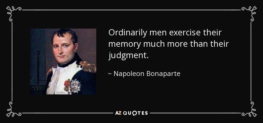 Ordinarily men exercise their memory much more than their judgment. - Napoleon Bonaparte