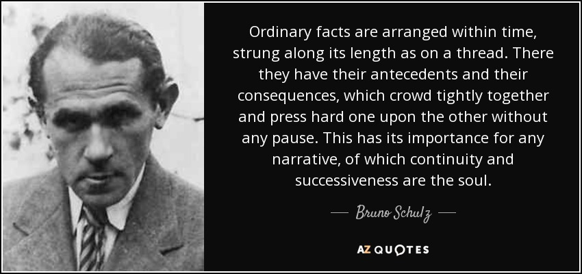 Ordinary facts are arranged within time, strung along its length as on a thread. There they have their antecedents and their consequences, which crowd tightly together and press hard one upon the other without any pause. This has its importance for any narrative, of which continuity and successiveness are the soul. - Bruno Schulz
