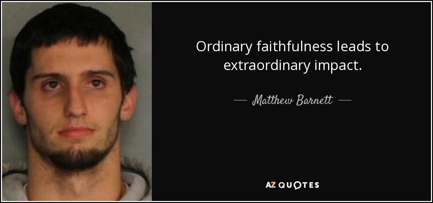 Ordinary faithfulness leads to extraordinary impact. - Matthew Barnett