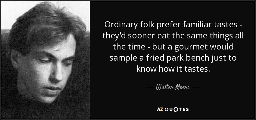Ordinary folk prefer familiar tastes - they'd sooner eat the same things all the time - but a gourmet would sample a fried park bench just to know how it tastes. - Walter Moers
