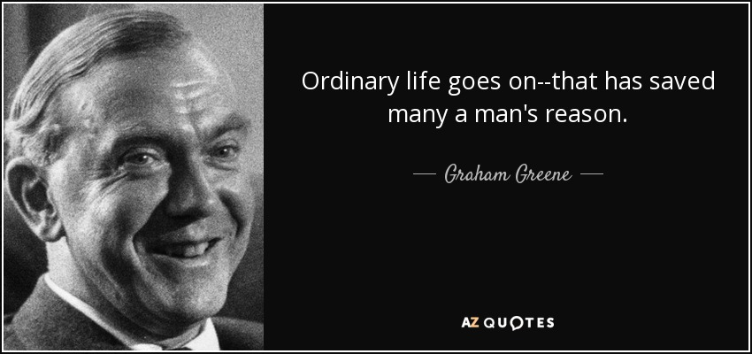 Ordinary life goes on--that has saved many a man's reason. - Graham Greene