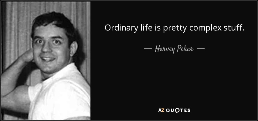 Ordinary life is pretty complex stuff. - Harvey Pekar